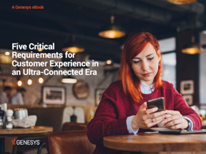Genesys 5 Critical Requirements for Customer Experience in an Ultra-Connected Era