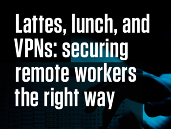 Malwarebytes Lattes, lunch, and VPNs: Securing Remote Workers the Right Way