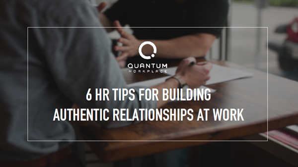 Quantum Workplace 6 HR Tips for Building Authentic Relationships at Work