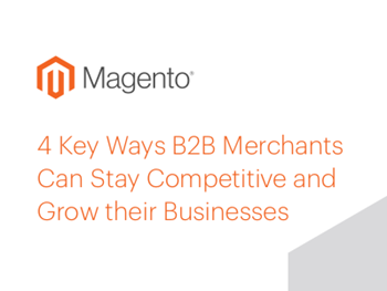 Magento 4 Key Ways B2B Merchants Can Stay Competitive and Grow their Business