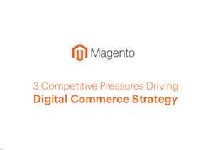 Magento 3 Competitive Pressures Driving Digital Commerce Strategy