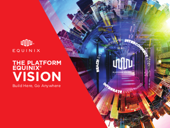 Equinix The Platform Vision: Build Here, Go Anywhere