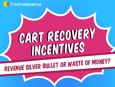 Fresh Relevance Cart Recovery Incentives: Revenue Silver Bullet, or a Waste of Money?