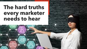 The Hard Truths Every Marketer Needs to Hear