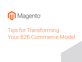 Magento Tips for Transforming Your B2B Commerce Model