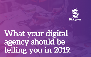 Stickyeyes What Your Digital Agency Should be Telling You in